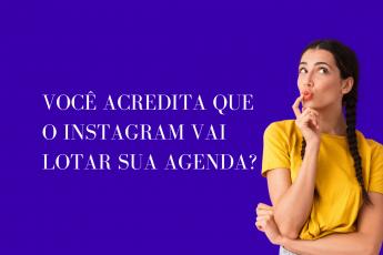 Você acredita que o Instagram vai lotar sua agenda?