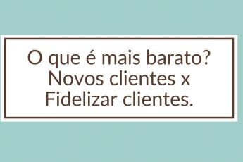O que é mais barato_ Novos clientes x Fidelizar clientes. (1)